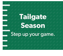 Tailgate Season. Step up your game.
