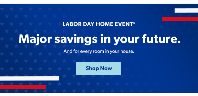 Labor Day Home Event* Shop Now